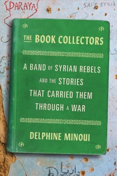 The-book-collectors-:-a-band-of-Syrian-rebels-and-the-stories-that-carried-them-through-a-war-/-Delphine-Minoui-;-translated-fr