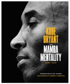 The-mamba-mentality-:-how-I-play-/-Kobe-Bryant-;-foreword-by-Pau-Gasol-;-introduction-by-Phil-Jackson-;-photographs-and-afterwo