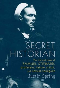 Secret historian : the life and times of Samuel Steward, professor, tattoo artist, and sexual renegade