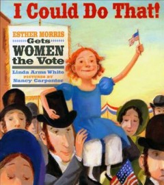 I could do that: Ester Morris gets women the vote, by Linda Arms White