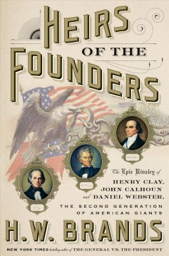 Heirs of the Founders : The Epic Rivalry of Henry Clay, John Calhoun and Daniel Webster, The Second Generation of American Giants