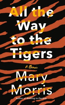 All-the-way-to-the-tigers-:-a-memoir-/-Mary-Morris.