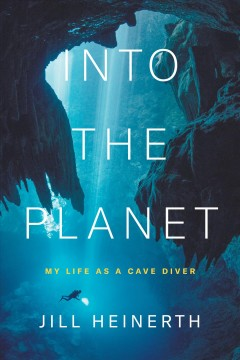 Into-the-planet-:-my-life-as-a-cave-diver-/-Jill-Heinerth.