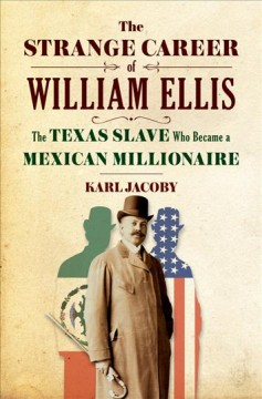The strange career of William Ellis : the Texas slave who became a Mexican millionaire