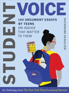 Student-voice-:-100-argument-essays-by-teens-on-issues-that-matter-to-them-:-an-anthology-from-the-New-York-times-Learning-Netw