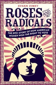Roses and radicals: the epic story of how American women won the right to vote, by Susan Zimet
