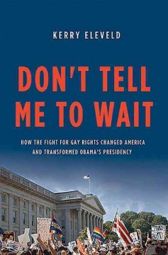 Don't tell me to wait : how the fight for gay rights changed America and transformed Obama's presidency