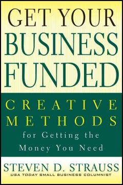 Get-your-business-funded-:-creative-methods-for-getting-the-money-you-need-/-Steven-D.-Strauss.