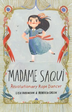 Madame-Saqui-:-revolutionary-rope-dancer-/-written-by-Lisa-Robinson-&-illustrated-by-Rebecca-Green.