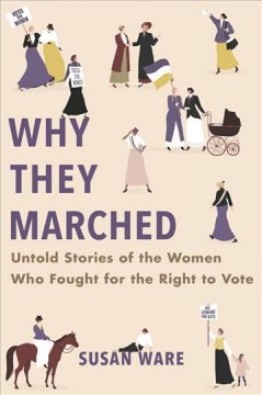 Why they marched: untold stories of the women who fought for the right to vote, by Susan Ware