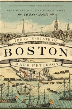 The city-state of Boston : the rise and fall of an Atlantic power, 1630-1865