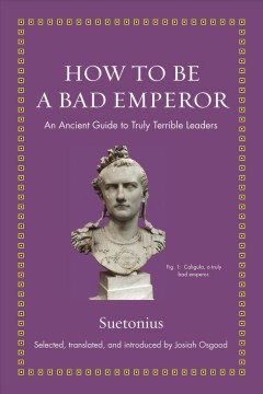 How-to-be-a-bad-emperor-:-an-ancient-guide-to-truly-terrible-leaders-/-Suetonius-;-selected,-translated,-and-introduced-by-Josi