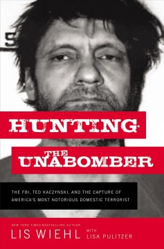 Hunting-the-Unabomber-:-the-FBI,-Ted-Kaczynski,-and-the-capture-of-America's-most-notorious-domestic-terrorist-/-Lis-Wiehl-