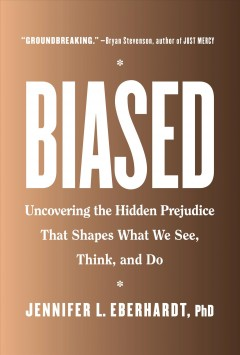 Biased-:-uncovering-the-hidden-prejudice-that-shapes-what-we-see,-think,-and-do-/-Jennifer-L.-Eberhardt,-PhD.