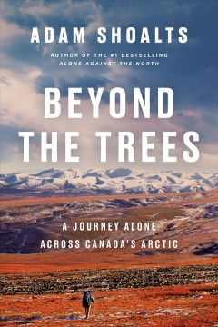 Beyond-the-trees:-a-journey-alone-across-Canada's-Arctic/-Adam-Shoalts.