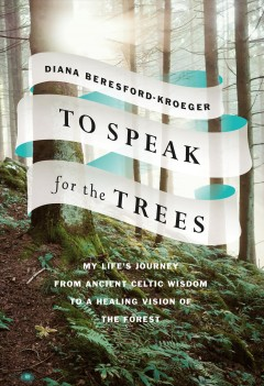 To-speak-for-the-trees-:-my-life's-journey-from-ancient-Celtic-wisdom-to-a-healing-vision-of-the-forest-/-Diana-Beresford-K