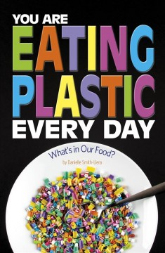 You-are-eating-plastic-every-day-:-what's-in-our-food?-/-by-Danielle-Smith-Llera.