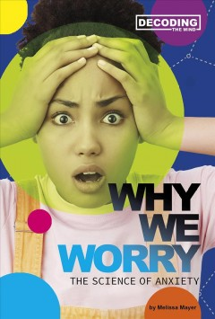 Why-we-worry-:-the-science-of-anxiety-/-by-Melissa-Mayer.