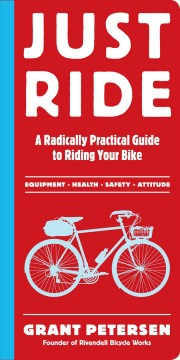 Just-ride-[electronic-resource]-:-A-Radically-Practical-Guide-to-Riding-Your-Bike.-Grant-Petersen.
