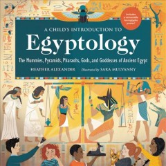 A-child's-introduction-to-Egyptology-:-the-mummies,-pyramids,-pharaohs,-gods,-and-goddesses-of-Ancient-Egypt-/-Heather-Alex