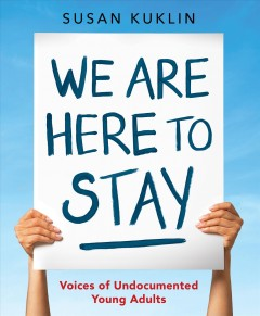We-are-here-to-stay-:-voices-of-undocumented-young-adults---/-written-and-photographed-by-Susan-Kuklin.