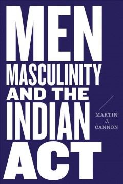 Men,-masculinity,-and-the-Indian-Act-/-Martin-J.-Cannon.
