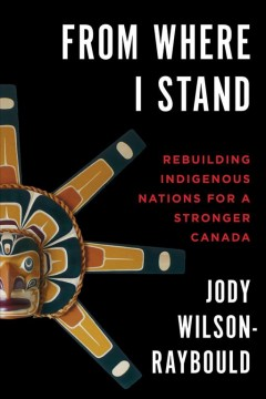 From-where-I-stand-:-rebuilding-Indigenous-Nations-for-a-stronger-Canada-/-Jody-Wilson-Raybould-;-with-a-foreword-by-the-Honour