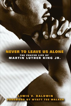 Never-to-leave-us-alone-:-the-prayer-life-of-Martin-Luther-King,-Jr.