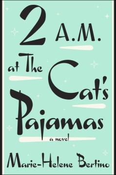 2-A.M.-at-the-Cat's-Pajamas-:-a-novel-/-Marie-Helene-Bertino.