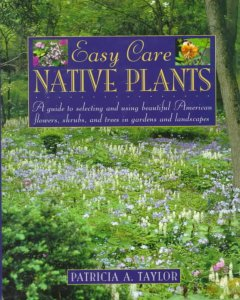 Easy care native plants : a guide to selecting and using beautiful American flowers, shrubs, and trees in gardens and landscapes