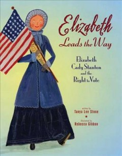 Elizabeth leads the way: Elizabeth Cady Stanton and the right to vote, by Tanya Lee Stone
