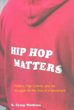 Hip hop matters : politics, pop culture, and the struggle for the soul of a movement