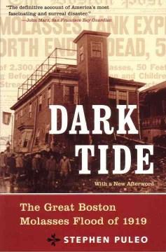 Dark tide : the great Boston molasses flood of 1919