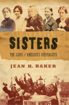 Sisters: The loves of America's suffragists, by Jean H. Baker