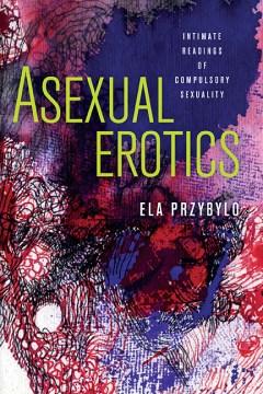 Asexual-erotics-:-intimate-readings-of-compulsory-sexuality-/-Ela-Przybylo.