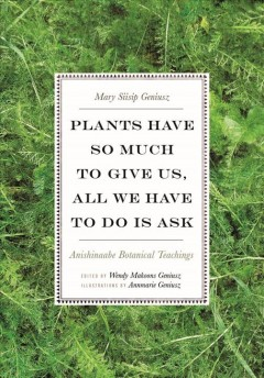 Plants-have-so-much-to-give-us,-all-we-have-to-do-is-ask-:-Anishinaabe-botanical-teachings-/-Mary-Siisip-Geniusz-;-edited-by-We