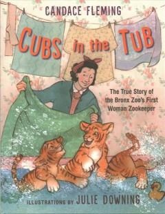 Cubs-in-the-tub-:-the-true-story-of-the-Bronx-Zoo's-first-woman-zookeeper-/-Candace-Fleming-;-illustrated-by-Julie-Downing.