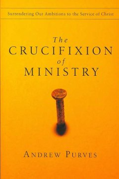 The-Crucifixion-of-Ministry-:-Surrendering-our-Ambitions-to-the-Service-of-Christ