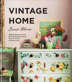 Vintage-home-:-stylish-ideas-and-over-50-handmade-projects-from-furniture-to-decorating-/-Sarah-Moore-;-photography-by-Debi-Tre