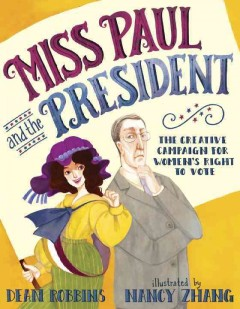 Miss Paul and the president: the creative campaign for women's right to vote, by Dean Robbins