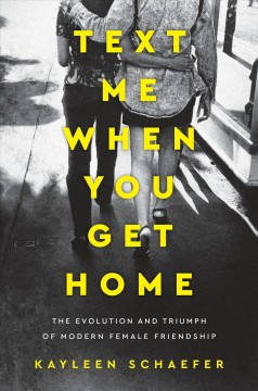 Text me when you get home : the evolution and triumph of modern female friendship