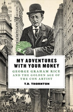 My adventures with your money : George Graham Rice and the golden age of the con artist