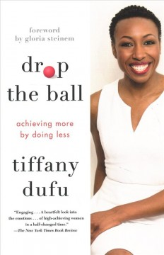 Drop-the-ball:-achieving-more-by-doing-less-/-Tiffany-Dufu-;-[foreword-by-Gloria-Steinem].