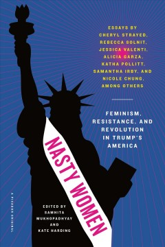 Nasty women : feminism, resistance, and revolution in Trump's America, edited by Samhita Mukhopadhyay and Kate Harding