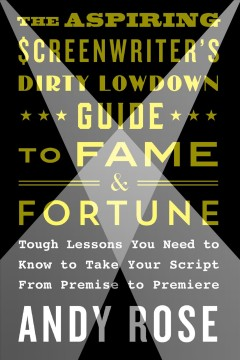 The aspiring screenwriter's dirty lowdown guide to fame and fortune : tough lessons you need to know to take your script from premise to premiere