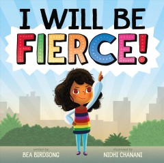 I-will-be-fierce!-/-written-by-Bea-Birdsong-;-illustrated-by-Nidhi-Chanani.