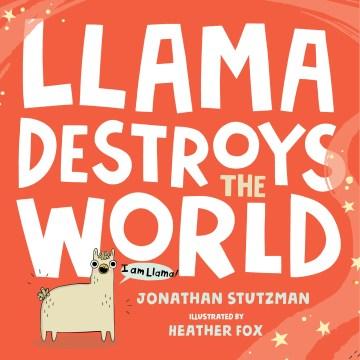 Llama-destroys-the-world-/-Jonathan-Stutzman-;-illustrated-by-Heather-Fox.