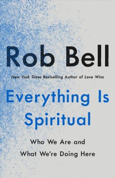 Everything-is-spiritual-:-who-we-are-and-what-we're-doing-here-/-Rob-Bell.