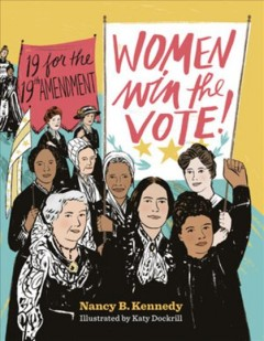 Women-win-the-vote!-:-19-for-the-19th-amendment-/-Nancy-B.-Kennedy-;-illustrated-by-Katy-Dockrill.
