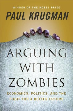 Arguing-with-zombies-:-economics,-politics,-and-the-fight-for-a-better-future-/-Paul-Krugman.